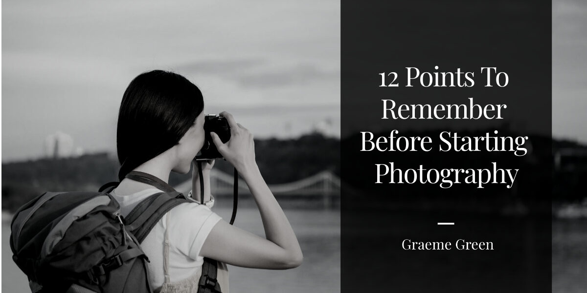 12 Points To Remember Before Starting Photography - Graeme Green